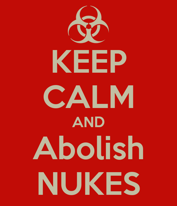KEEP CALM AND Abolish NUKES