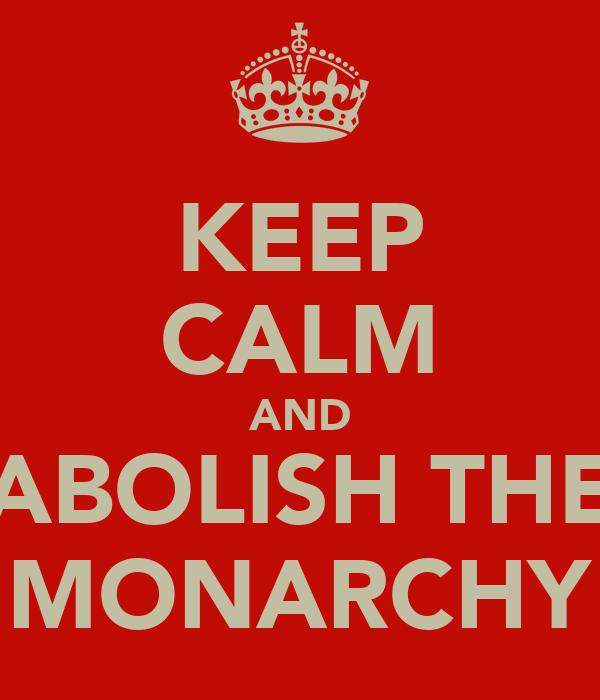 KEEP CALM AND ABOLISH THE MONARCHY