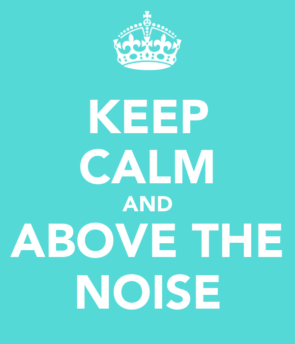 KEEP CALM AND ABOVE THE NOISE