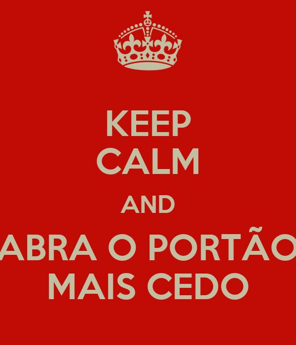 KEEP CALM AND ABRA O PORTÃO MAIS CEDO