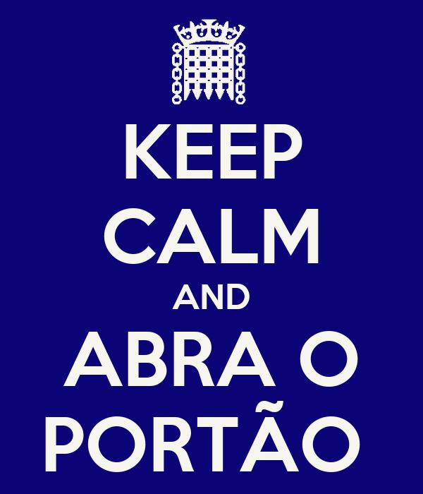 KEEP CALM AND ABRA O PORTÃO