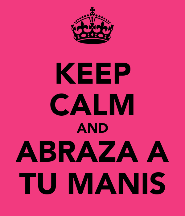 KEEP CALM AND ABRAZA A TU MANIS