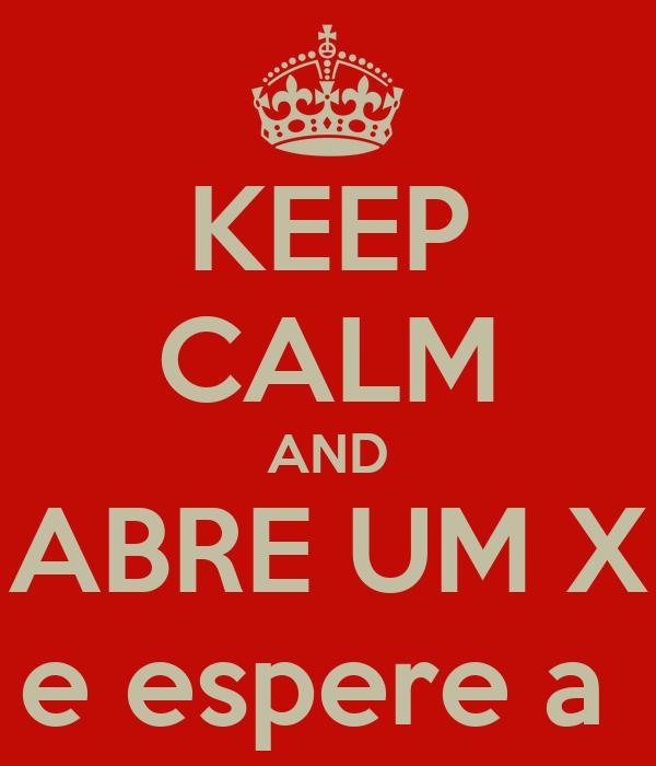 KEEP CALM AND ABRE UM X e espere a