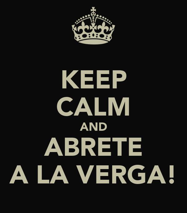 KEEP CALM AND ABRETE A LA VERGA!