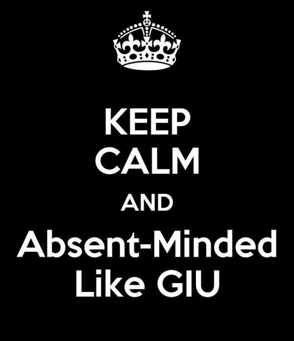 KEEP CALM AND Absent-Minded Like GIU