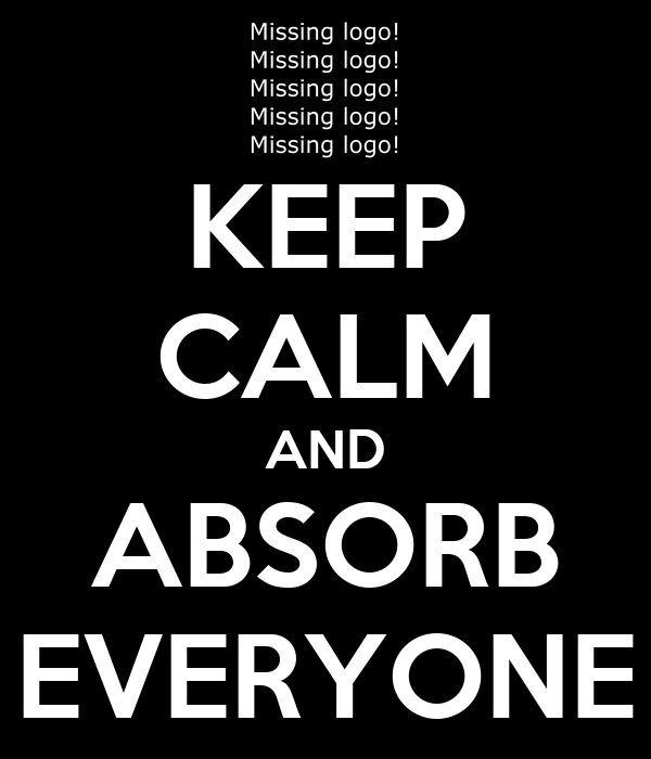 KEEP CALM AND ABSORB EVERYONE