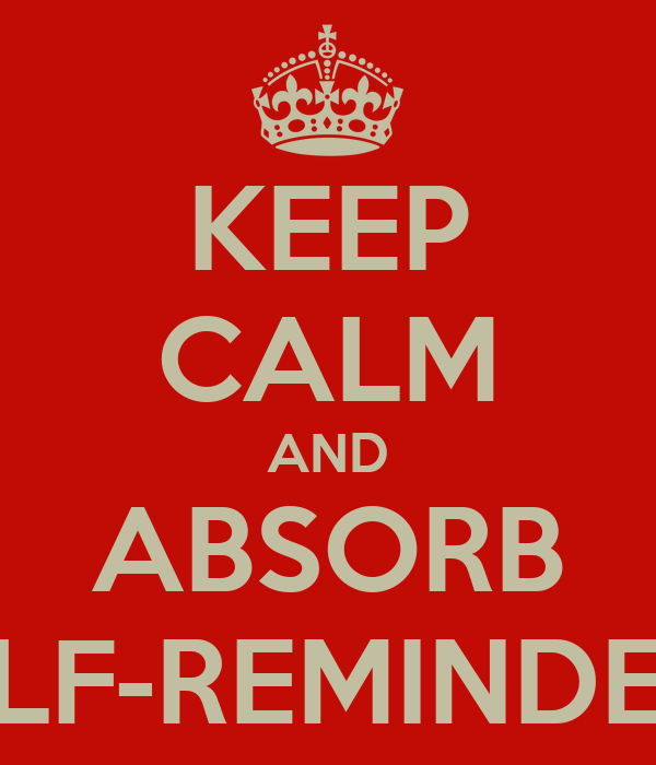 KEEP CALM AND ABSORB SELF-REMINDERS