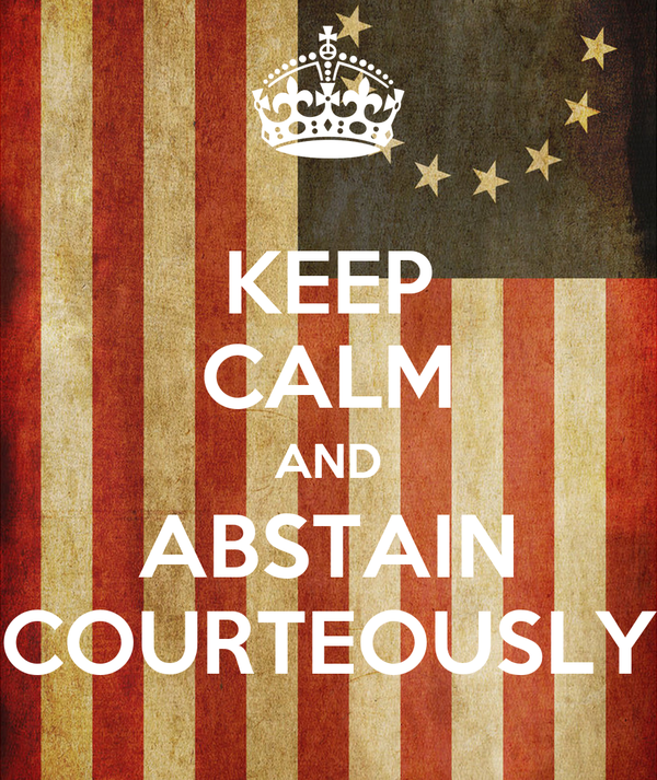 KEEP CALM AND ABSTAIN COURTEOUSLY