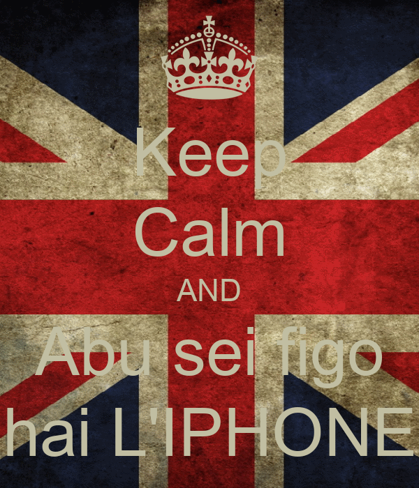 Keep Calm AND Abu sei figo hai L'IPHONE