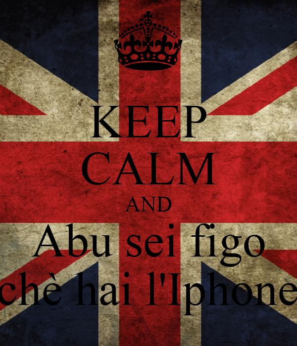 KEEP CALM AND Abu sei figo perchè hai l'Iphone <3