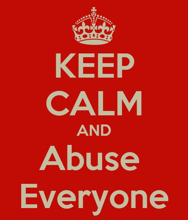 KEEP CALM AND Abuse  Everyone