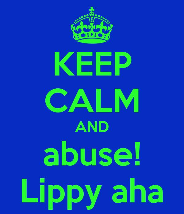 KEEP CALM AND abuse! Lippy aha