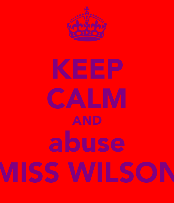 KEEP CALM AND abuse MISS WILSON