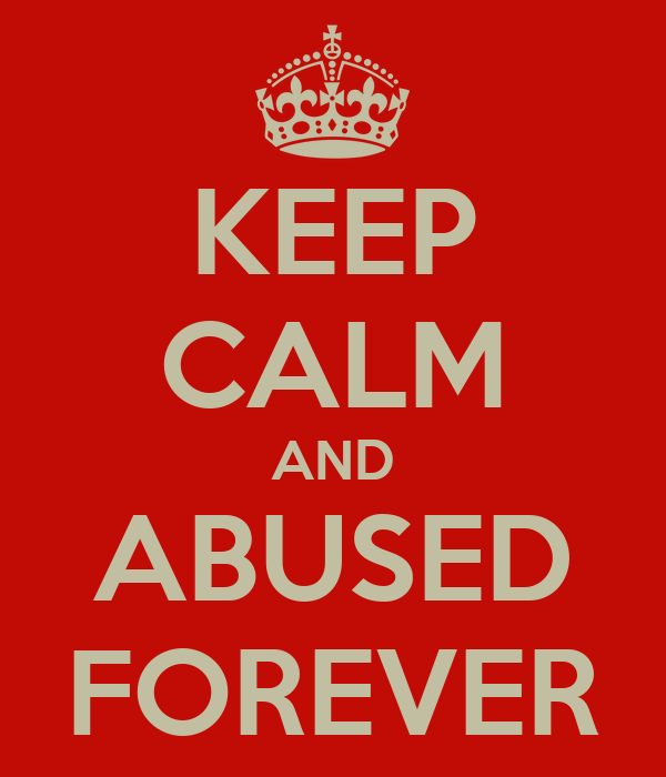 KEEP CALM AND ABUSED FOREVER