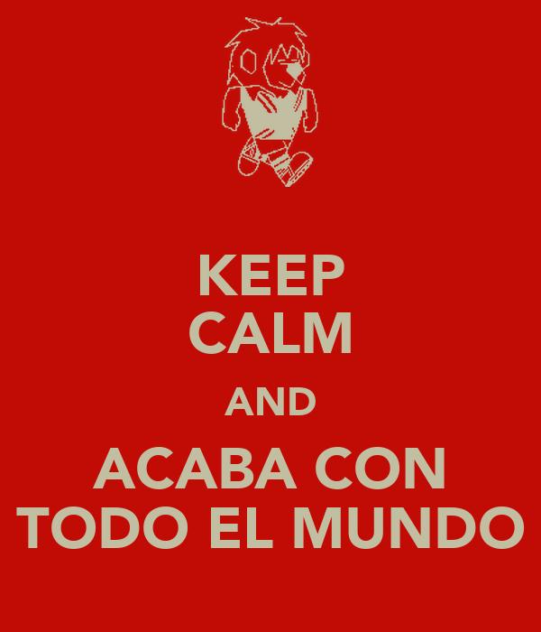KEEP CALM AND ACABA CON TODO EL MUNDO