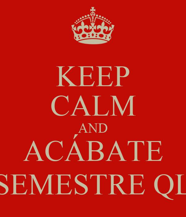 KEEP CALM AND ACÁBATE SEMESTRE QL