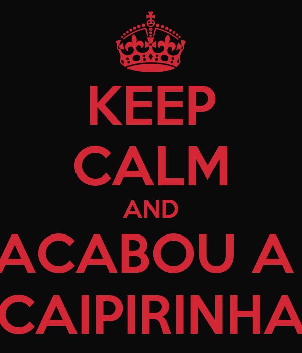 KEEP CALM AND ACABOU A  CAIPIRINHA