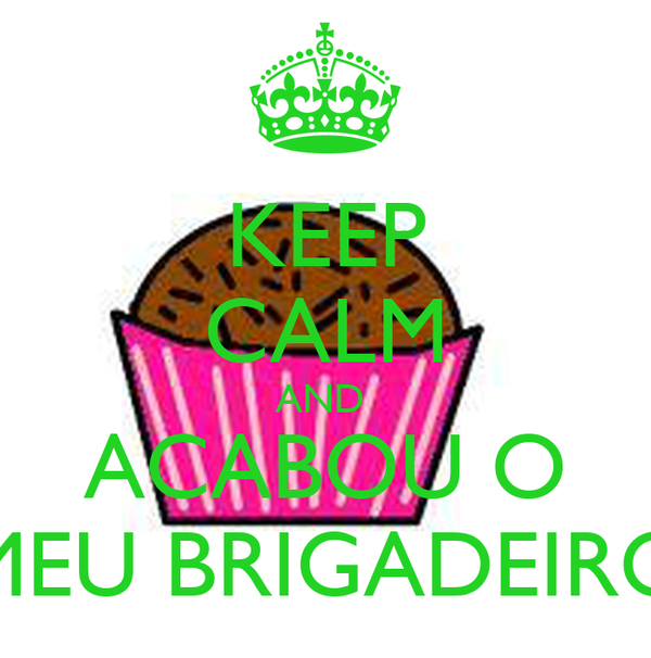 KEEP CALM AND  ACABOU O MEU BRIGADEIRO