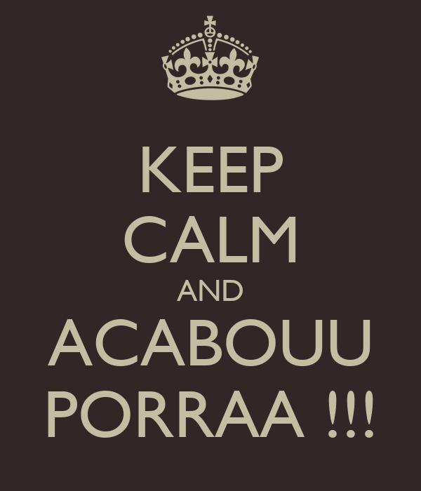 KEEP CALM AND ACABOUU PORRAA !!!