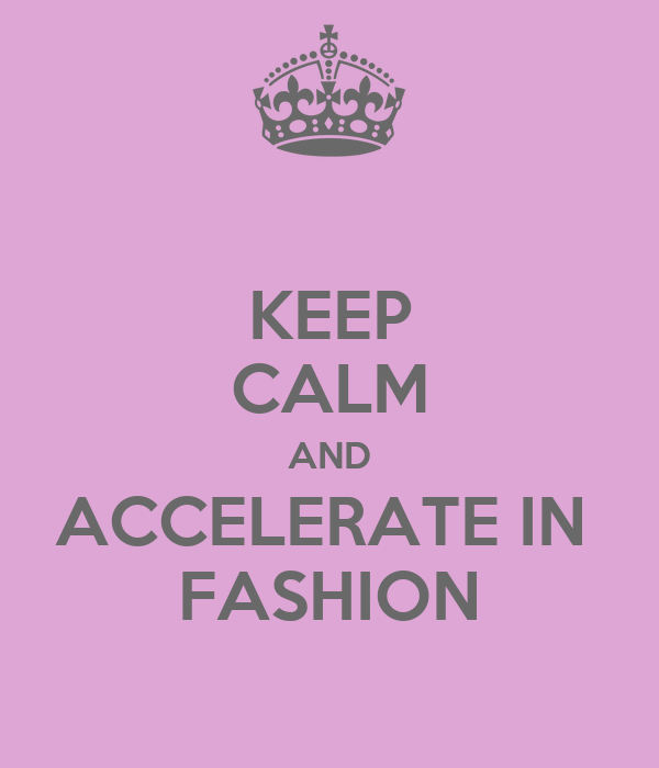 KEEP CALM AND ACCELERATE IN  FASHION