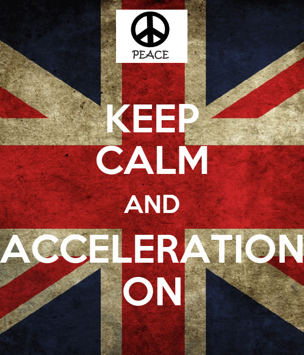 KEEP CALM AND ACCELERATION ON