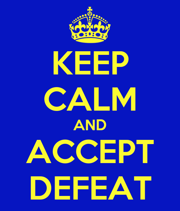KEEP CALM AND ACCEPT DEFEAT
