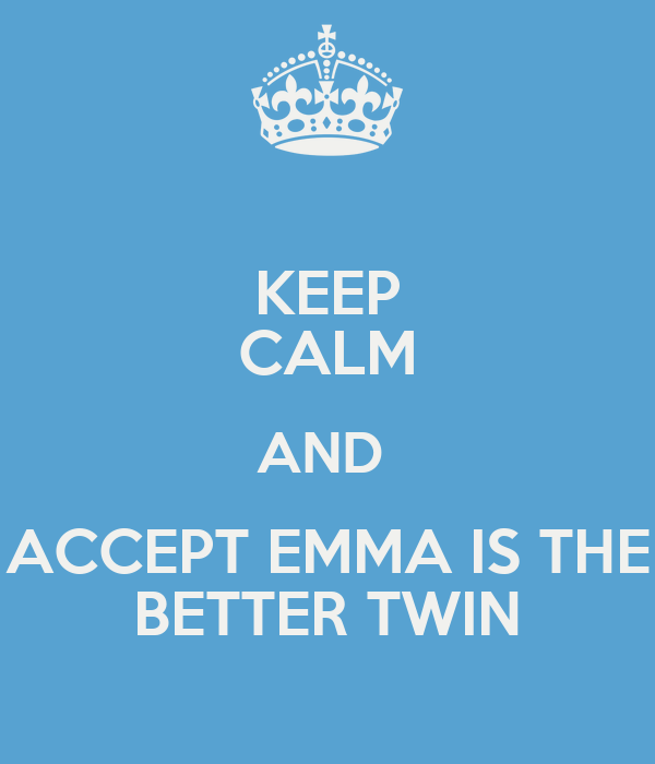 KEEP CALM AND  ACCEPT EMMA IS THE BETTER TWIN