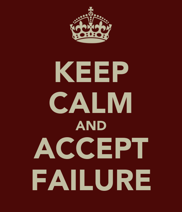 KEEP CALM AND ACCEPT FAILURE