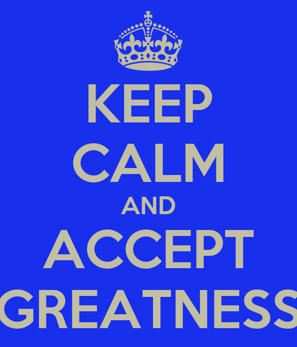 KEEP CALM AND ACCEPT GREATNESS