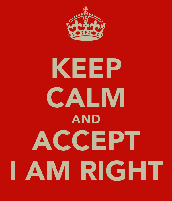KEEP CALM AND ACCEPT I AM RIGHT