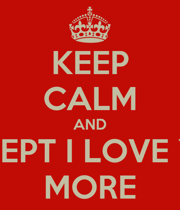 KEEP CALM AND ACCEPT I LOVE YOU MORE