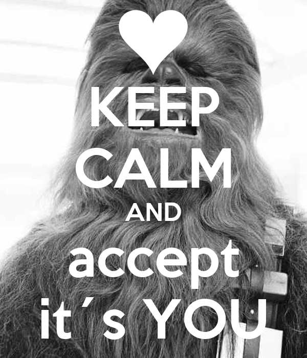KEEP CALM AND accept it´s YOU