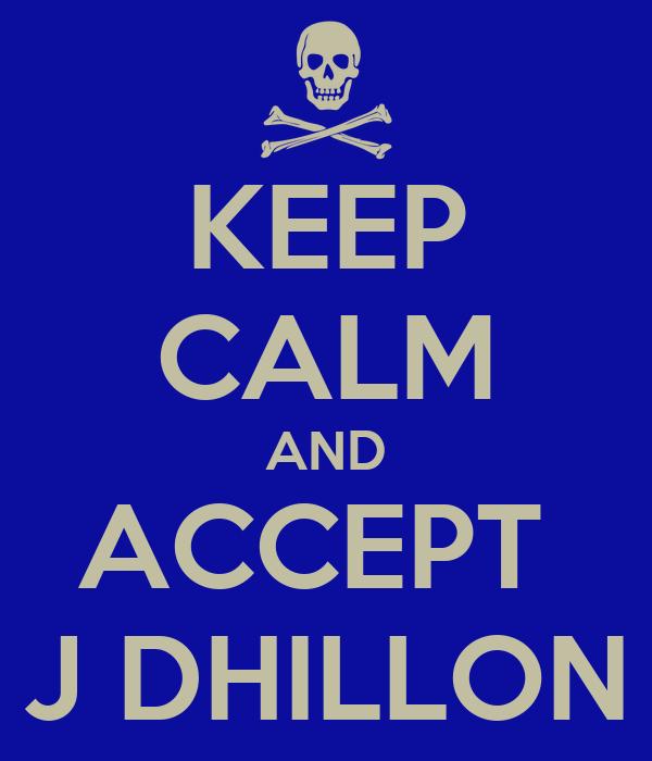 KEEP CALM AND ACCEPT  J DHILLON