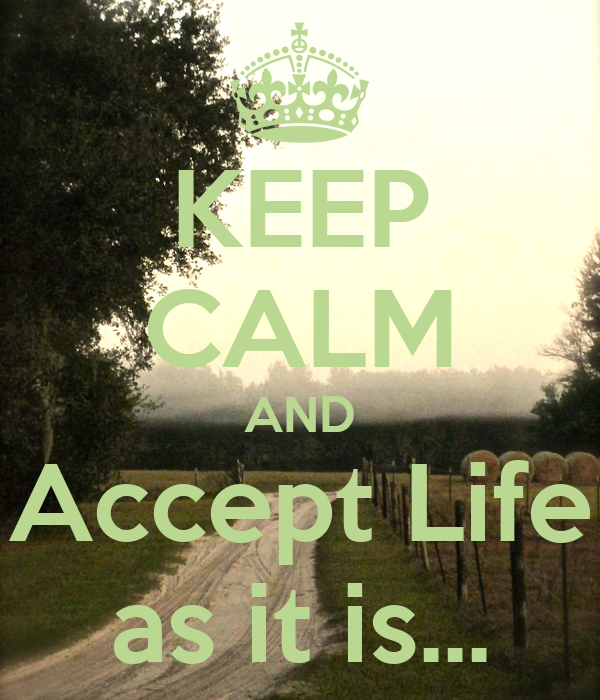 KEEP CALM AND Accept Life as it is...