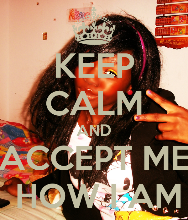 KEEP CALM AND ACCEPT ME  HOW I AM
