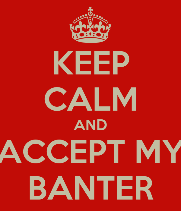KEEP CALM AND ACCEPT MY BANTER