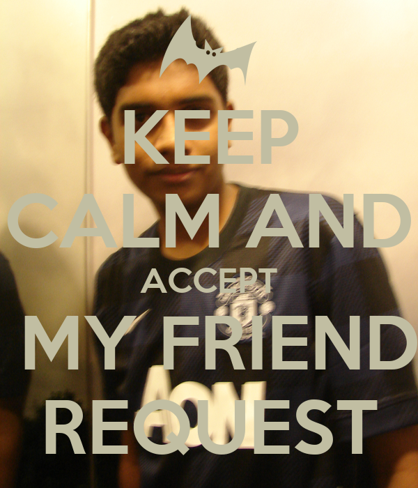 KEEP CALM AND ACCEPT  MY FRIEND REQUEST