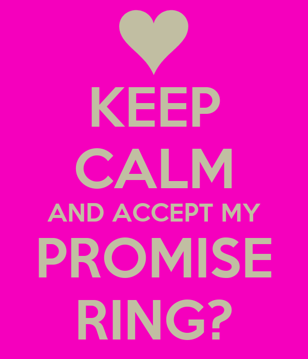 KEEP CALM AND ACCEPT MY PROMISE RING?