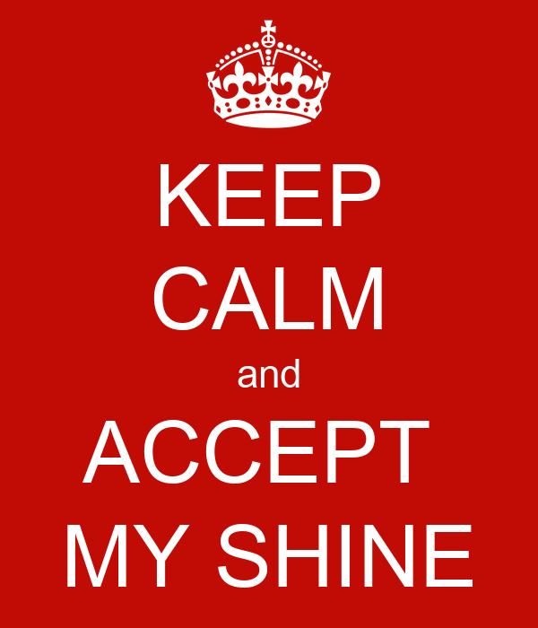 KEEP CALM and ACCEPT  MY SHINE