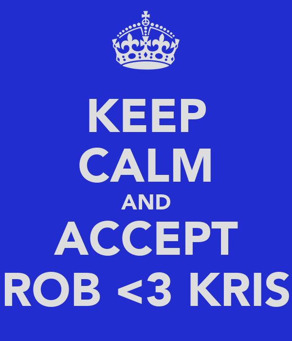 KEEP CALM AND ACCEPT ROB <3 KRIS