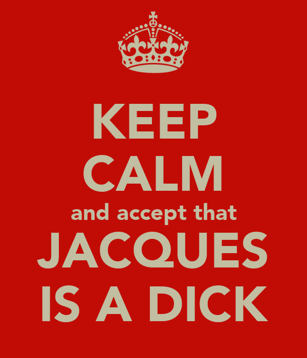 KEEP CALM and accept that JACQUES IS A DICK