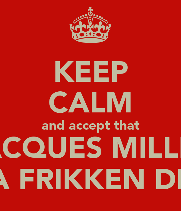 KEEP CALM and accept that JACQUES MILLER IS A FRIKKEN DICK