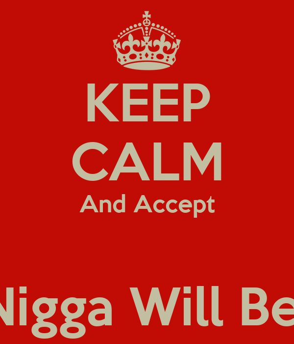 KEEP CALM And Accept  That Nigga Will Be Mine