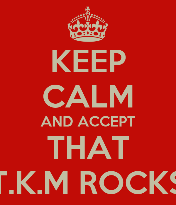 KEEP CALM AND ACCEPT THAT T.K.M ROCKS