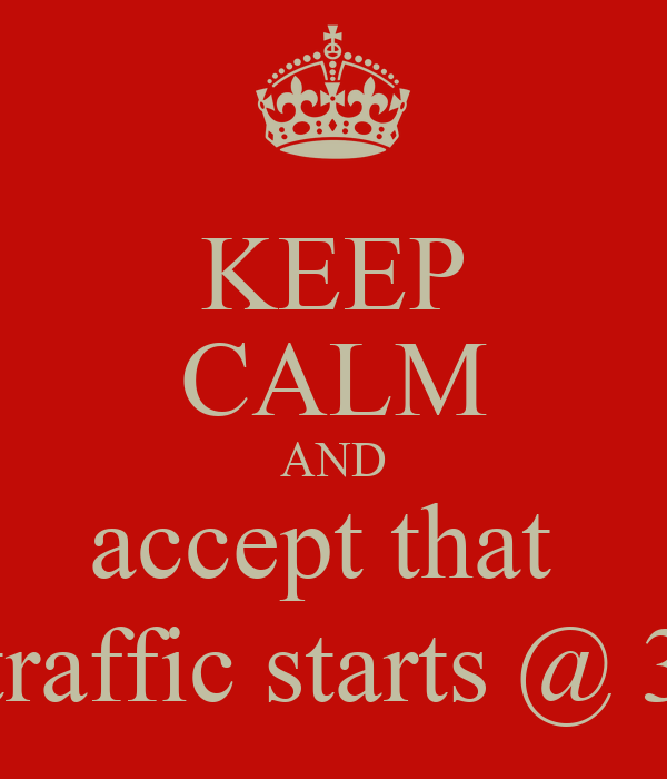 KEEP CALM AND accept that  traffic starts @ 3