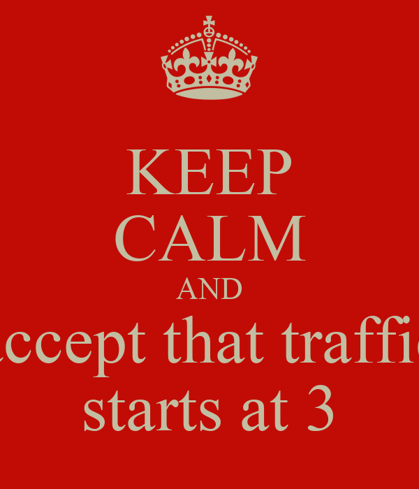 KEEP CALM AND accept that traffic starts at 3