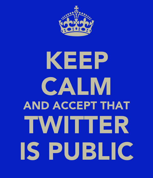 KEEP CALM AND ACCEPT THAT TWITTER IS PUBLIC