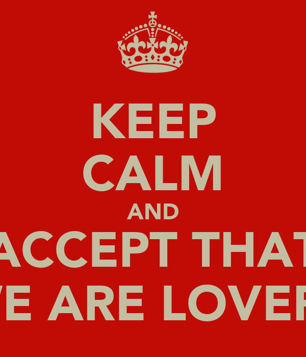 KEEP CALM AND ACCEPT THAT WE ARE LOVERS