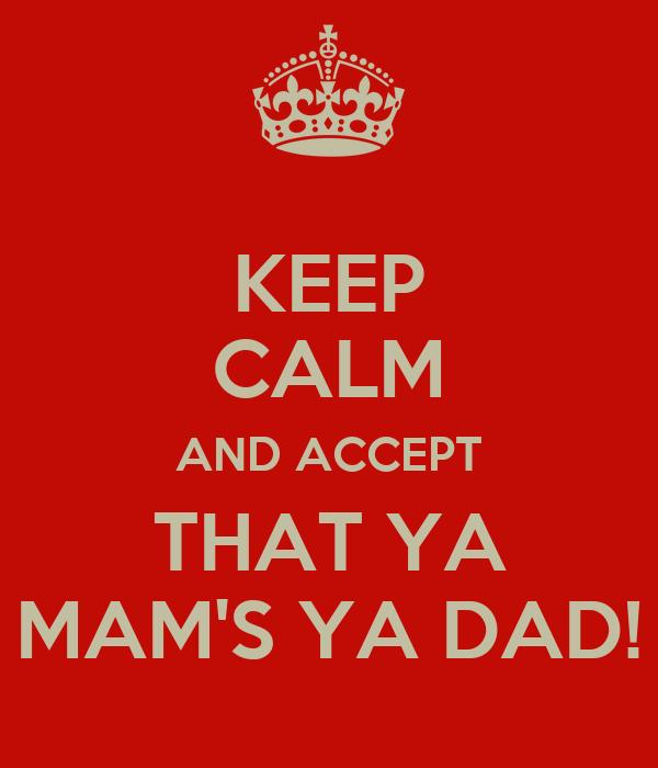 KEEP CALM AND ACCEPT THAT YA MAM'S YA DAD!