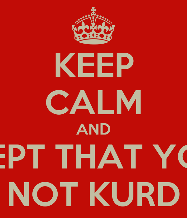 KEEP CALM AND ACCEPT THAT YOU'RE NOT KURD